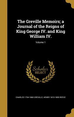 The Greville Memoirs; A Journal of the Reigns of King George IV. and King William IV.; Volume 1
