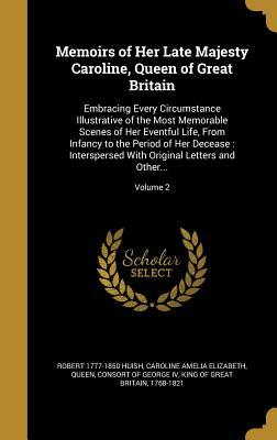 Memoirs of Her Late Majesty Caroline, Queen of Great Britain: Embracing Every Circumstance Illustrative of the Most Memorable Scenes of Her Eventful Life, from Infancy to the Period of Her Decease: Interspersed with Original Letters and Other...; Volume 2