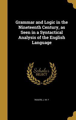 Grammar and Logic in the Nineteenth Century, as Seen in a Syntactical Analysis of the English Language  by  J W F Rogers