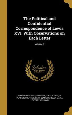 The Political and Confidential Correspondence of Lewis XVI. with Observations on Each Letter; Volume 1