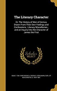 The Literary Character: Or, the History of Men of Genius, Drawn from Their Own Feelings and Confessions; Literary Miscellanies; And an Inquiry Into the Character of James the First