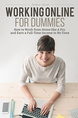 Working Online for Dummies: How to Work from Home like A Pro and Earn a Full-Time Income in No Time Jackson Smith