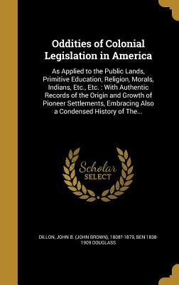 Oddities of Colonial Legislation in America: As Applied to the Public Lands, Primitive Education, Religion, Morals, Indians, Etc., Etc.: With Authentic Records of the Origin and Growth of Pioneer Settlements, Embracing Also a Condensed History of The...