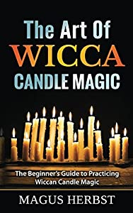 The Art Of Wicca Candle Magic: The Beginner's Guide to Practicing Wiccan Candle Magic