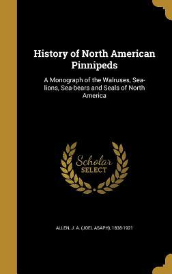 History of North American Pinnipeds: A Monograph of the Walruses, Sea-Lions, Sea-Bears and Seals of North America