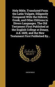 Holy Bible, Translated from the Latin Vulgate, Diligently Compared with the Hebrew, Greek, and Other Editions in Divers Languages. the Old Testament First Published at the English College at Douay, A.D. 1609, and the New Testament First Published By...