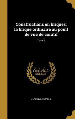 Constructions En Briques; La Brique Ordinaire Au Point de Vue de Coratif; Tome 2