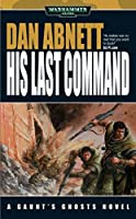 His Last Command (Gaunt's Ghosts Book 9)