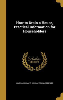 How to Drain a House, Practical Information for Householders George E. Waring Jr.