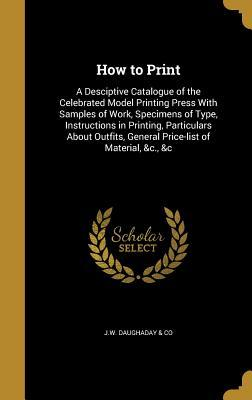 How to Print: A Desciptive Catalogue of the Celebrated Model Printing Press with Samples of Work, Specimens of Type, Instructions in Printing, Particulars about Outfits, General Price-List of Material, &C., &C