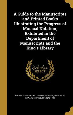 A Guide to the Manuscripts and Printed Books Illustrating the Progress of Musical Notation, Exhibited in the Department of Manuscripts and the King's Library