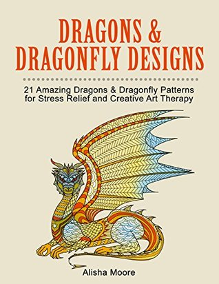 Dragons & Dragonfly Designs: 21 Amazing Dragons & Dragonfly Patterns for Creativity, Peace of Mind and Happiness