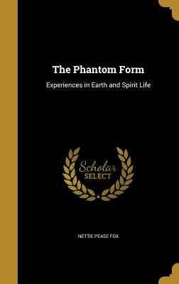The Phantom Form: Experiences in Earth and Spirit Life  by  Nettie Pease Fox