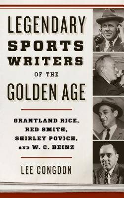 Legendary Sports Writers of the Golden Age Grantland Rice, Red Smith, Shirley Povich, and W