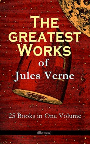 The Greatest Works of Jules Verne: 25 Books in One Volume (Illustrated): Science Fiction and Action & Adventure Classics: 20 000 Leagues Under the Sea, ... Center of the Earth, From Earth to Moon...