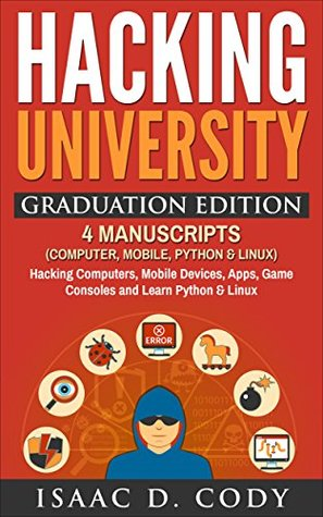 Hacking University Graduation Edition: 4 Manuscripts (Computer, Mobile, Python & Linux): Hacking Computers, Mobile Devices, Apps, Game Consoles and Learn ... (Hacking Freedom and Data Driven Book)