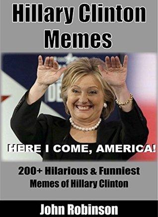 Hillary Clinton Memes 200 Hilarious Funniest Memes Of Hillary Clinton By John Robinson