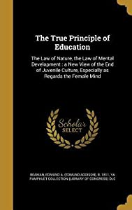 The True Principle of Education: The Law of Nature, the Law of Mental Development: A New View of the End of Juvenile Culture, Especially as Regards the Female Mind