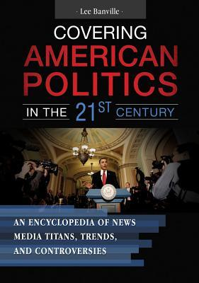 Covering American Politics in the 21st Century An Encyclopedia of News Media Titans, Trends, and Controversies [2 Volumes]