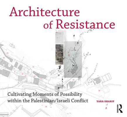 Architecture of Resistance Cultivating Moments of Possibility within the PalestinianIsraeli Conflict
