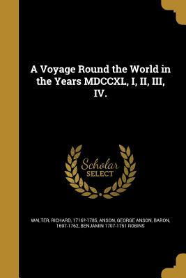 A Voyage Round the World in the Years MDCCXL, I, II, III, IV