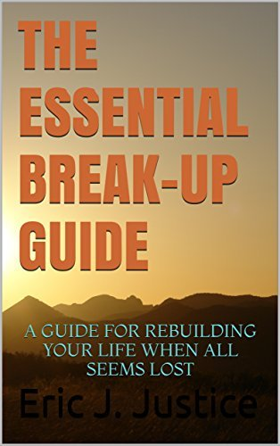 THE ESSENTIAL BREAK-UP GUIDE: A GUIDE FOR REBUILDING YOUR LIFE WHEN ALL SEEMS LOST Eric J. Justice