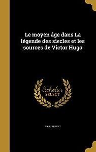 Le Moyen Age Dans La Legende Des Siecles Et Les Sources de Victor Hugo