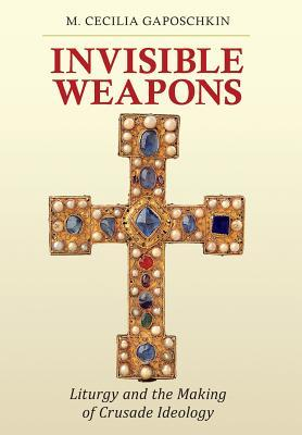 Invisible Weapons Liturgy and the Making of Crusade Ideology