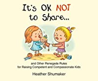 It's Ok Not to Share: And Other Renegade Rules for Raising Competent and Compassionate Kids