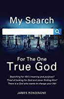My Search For The One True God: Searching for life's meaning and purpose? Tired of looking for God and never finding Him? There is a God who wants to change your life!