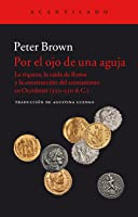 Por el ojo de una aguja: La riqueza, la caída de Roma y la construcción del cirstianismo en Occidente (350-550 d.C.)