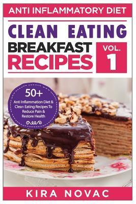 Clean Eating: Anti-Inflammatory Breakfast Recipes: 50+ Anti Inflammation Diet & Clean Eating Recipes To Reduce Pain And Restore Health