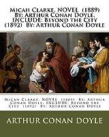 Micah Clarke. Novel (1889) by: Arthur Conan Doyle. Include: Beyond the City (1892) By: Arthur Conan Doyle