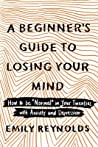 """A Beginner's Guide to Losing Your Mind: How to Be """"normal"""" in Your Twenties with Anxiety and Depression"""