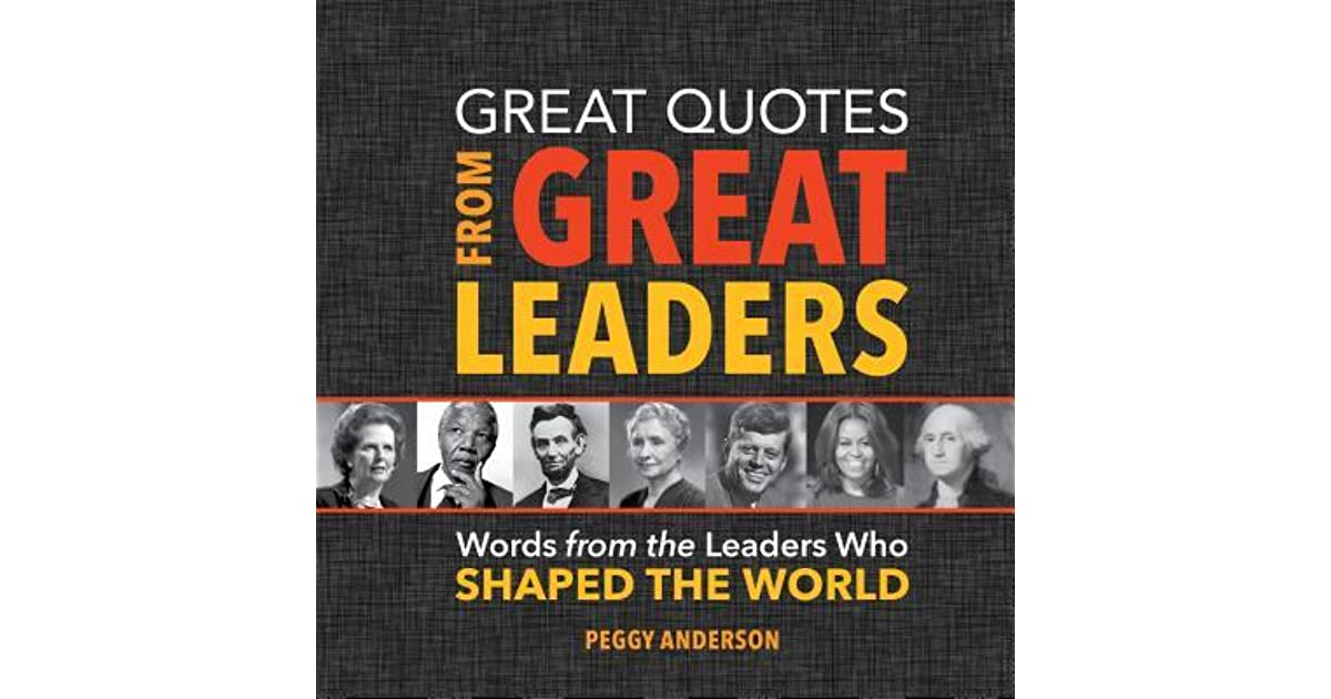 Great Quotes From Great Leaders Words From The Leaders Who Shaped