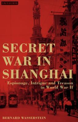 Secret War in Shanghai Espionage, Intrigue and Treason in World War II
