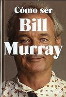 Cómo ser Bill Murray