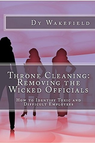 Throne Cleaning: Removing the Wicked Officials: How to Identify Toxic and Difficult Employees