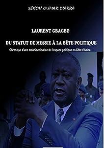 LAURENT GBAGBO DU STATUT DE MESSIE À LA BÊTE POLITIQUE .: CHRONIQUE D'UNE MACHIAVÉLISATION DE L'ESPACE POLITIQUE EN CÔTE D'IVOIRE