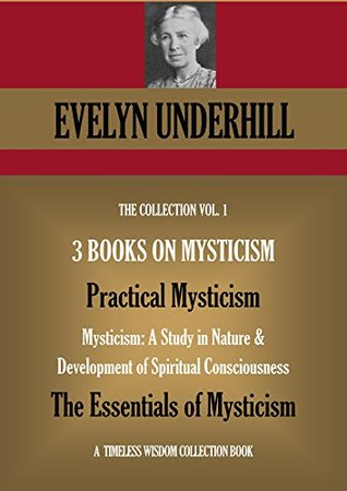 THREE BOOKS ON MYSTICISM 1. Practical Mysticism 2. Mysticism: A Study in Nature & Development of Spiritual Consciousness 3. The Essentials of Mysticism (Timeless Wisdom Collection Book 691)