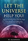 Let The Universe Help You!: How to Get All The Money That You Want In An Honest And Fulfilling Way (Manifestation the subconscious mind Book 1)