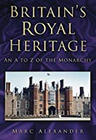 Britain's Royal Heritage: An A to Z of the Monarchy