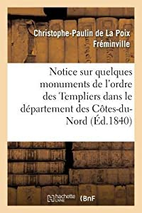 Notice Sur Quelques Monuments de L'Ordre Des Templiers Dans Le Da(c)Partement Des Cates-Du-Nord