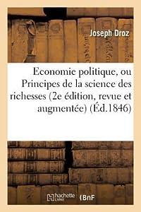 Economie Politique, Ou Principes de La Science Des Richesses 2e A(c)Dition, Revue Et Augmenta(c)E