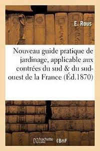 Nouveau Guide Pratique de Jardinage, Applicable Aux Contra(c)Es Du Sud Et Du Sud-Ouest de La France