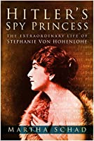 Hitler's Spy Princess: The Extraordinary Life of Stephanie von Hohenlohe