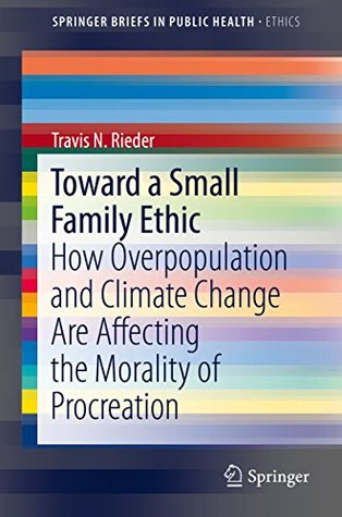 Toward a Small Family Ethic: How Overpopulation and Climate Change Are Affecting the Morality of Procreation (SpringerBriefs in Public Health)