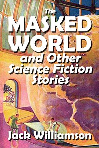 The Masked World and Other Science Fiction Stories by Jack Williamson (Halcyon Classics)