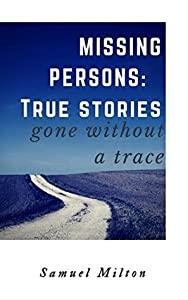 MISSING PERSONS: Intriguing, Baffling, Disturbing True Stories.: Missing Persons, Unexplained Disappearances, Unexplained Mysteries.