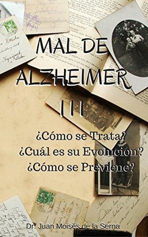 Mal de Alzheimer III, ¿Cómo se Trata? ¿Cuál es su Evolución? ¿Cómo se Previene?: Aprende sobre los últimos avances en prevención y tratamiento de la enfermedad ... y Otras Demencias nº 3)
